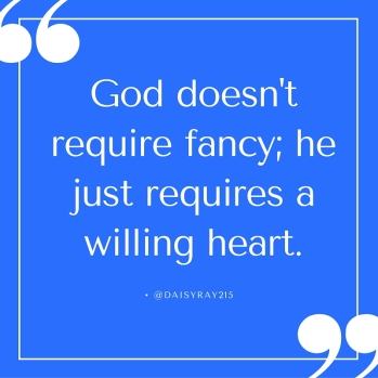 God doesn't require fancy; he just requires a willing heart.